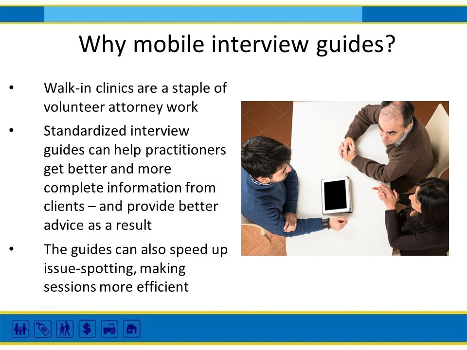Why mobile interview guides? Walk-in clinics are a staple of volunteer attorney work Standardized interview guides can help practitioners get better a