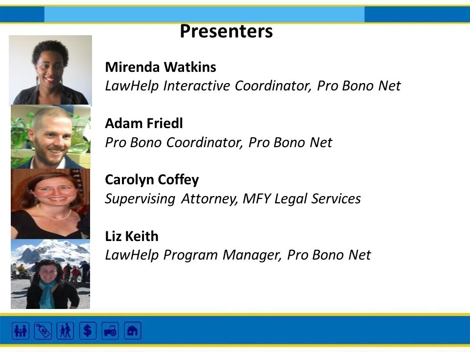 Presenters Mirenda Watkins LawHelp Interactive Coordinator, Pro Bono Net Adam Friedl Pro Bono Coordinator, Pro Bono Net Carolyn Coffey Supervising Attorney, MFY Legal Services Liz Keith LawHelp Program Manager, Pro Bono Net