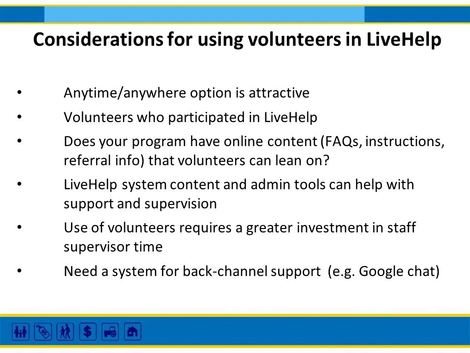 Considerations for using volunteers in LiveHelp Anytime/anywhere option is attractive Volunteers who participated in LiveHelp Does your program have online content (FAQs, instructions, referral info) that volunteers can lean on.