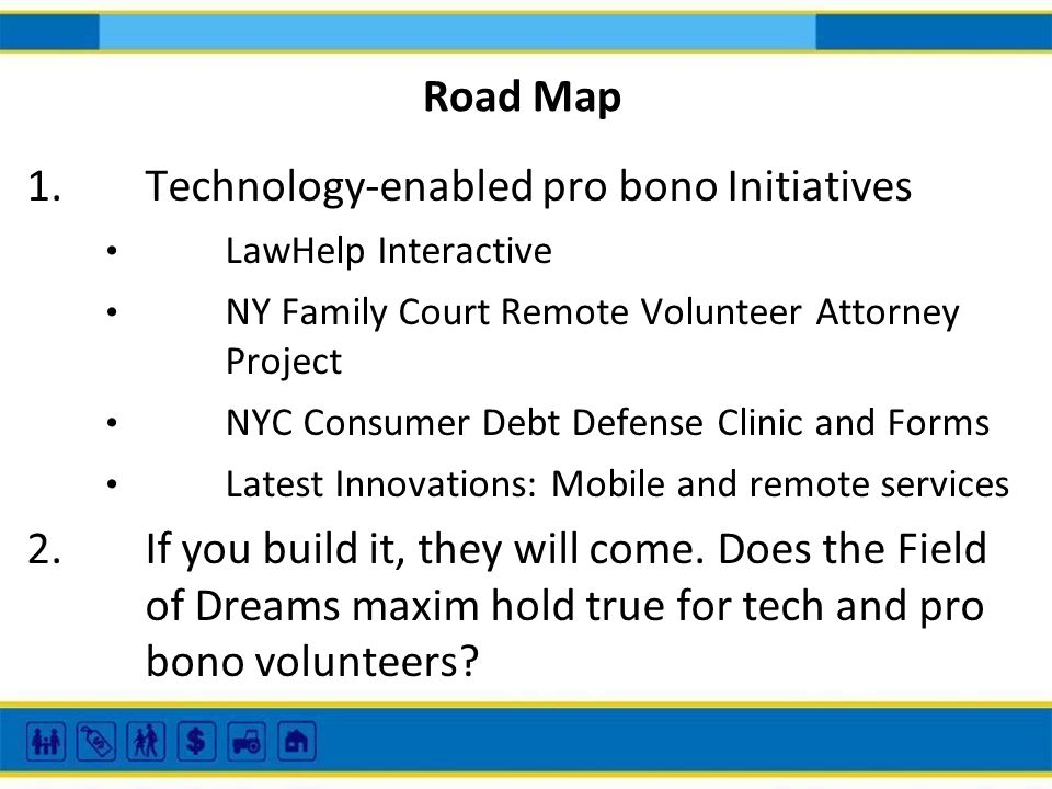 Road Map 1.Technology-enabled pro bono Initiatives LawHelp Interactive NY Family Court Remote Volunteer Attorney Project NYC Consumer Debt Defense Clinic and Forms Latest Innovations: Mobile and remote services 2.If you build it, they will come.