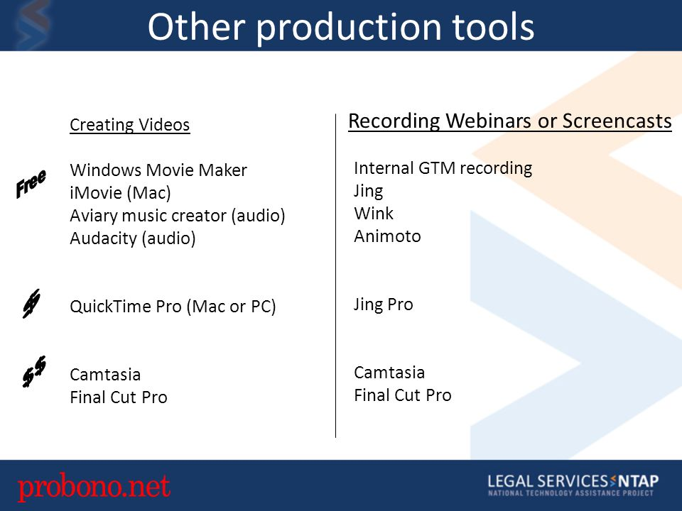 Other production tools Creating Videos Windows Movie Maker iMovie (Mac) Aviary music creator (audio) Audacity (audio) QuickTime Pro (Mac or PC) Camtasia Final Cut Pro Recording Webinars or Screencasts Internal GTM recording Jing Wink Animoto Jing Pro Camtasia Final Cut Pro