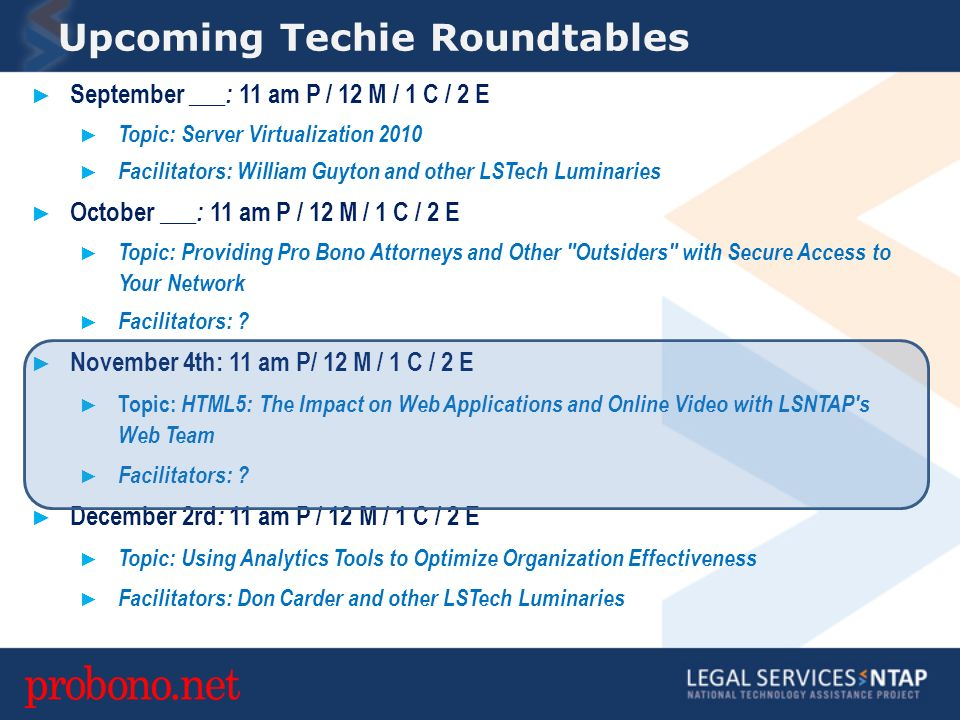 Upcoming Techie Roundtables September ___ : 11 am P / 12 M / 1 C / 2 E Topic: Server Virtualization 2010 Facilitators: William Guyton and other LSTech Luminaries October ___ : 11 am P / 12 M / 1 C / 2 E Topic: Providing Pro Bono Attorneys and Other Outsiders with Secure Access to Your Network Facilitators: .