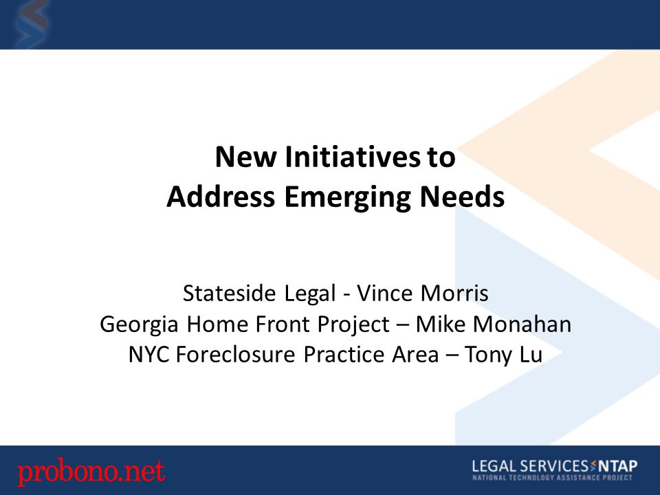 New Initiatives to Address Emerging Needs Stateside Legal - Vince Morris Georgia Home Front Project – Mike Monahan NYC Foreclosure Practice Area – Tony Lu