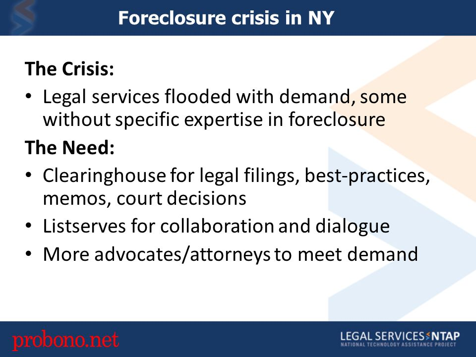 Foreclosure crisis in NY The Crisis: Legal services flooded with demand, some without specific expertise in foreclosure The Need: Clearinghouse for legal filings, best-practices, memos, court decisions Listserves for collaboration and dialogue More advocates/attorneys to meet demand