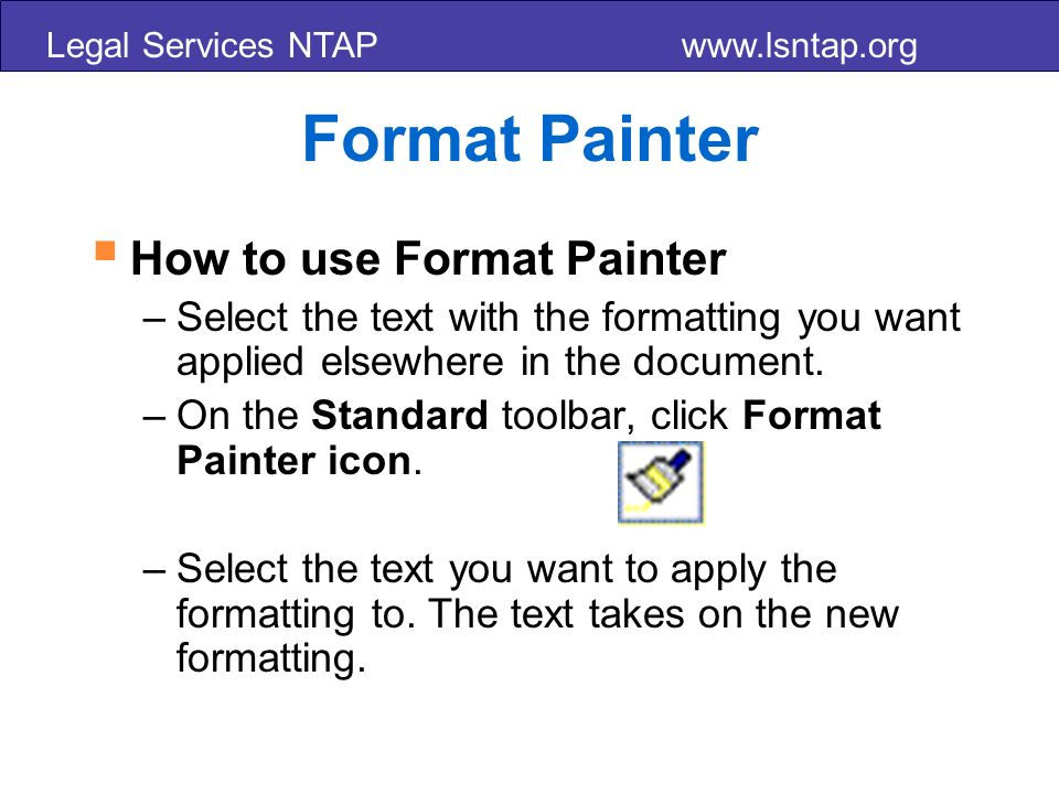 Legal Services NTAP www.lsntap.org Format Painter How to use Format Painter –Select the text with the formatting you want applied elsewhere in the document.