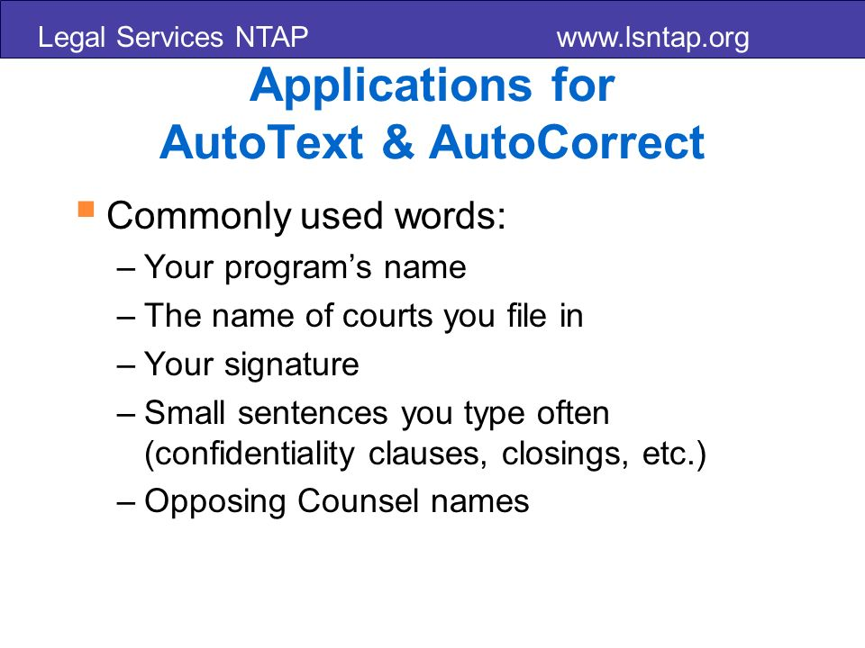 Legal Services NTAP www.lsntap.org Applications for AutoText & AutoCorrect Commonly used words: –Your programs name –The name of courts you file in –Your signature –Small sentences you type often (confidentiality clauses, closings, etc.) –Opposing Counsel names
