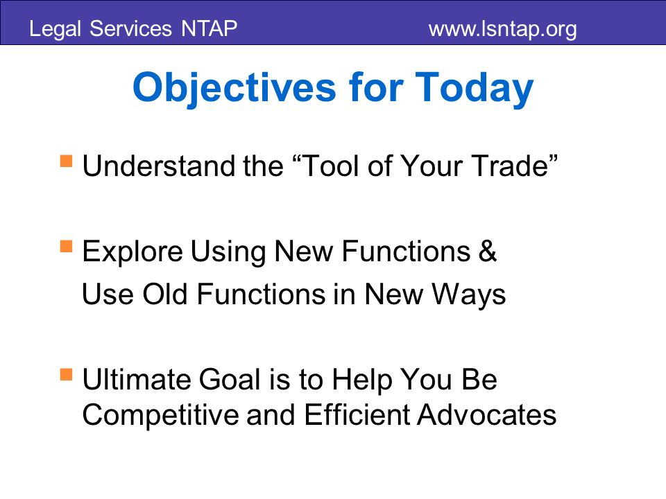 Legal Services NTAP www.lsntap.org Objectives for Today Understand the Tool of Your Trade Explore Using New Functions & Use Old Functions in New Ways Ultimate Goal is to Help You Be Competitive and Efficient Advocates