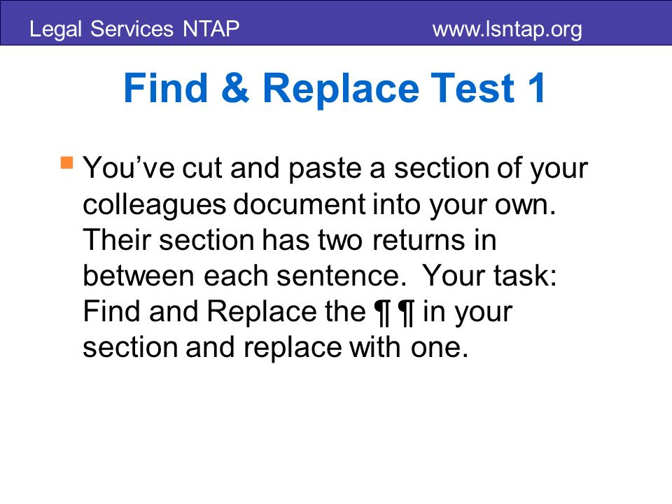 Legal Services NTAP www.lsntap.org Find & Replace Test 1 Youve cut and paste a section of your colleagues document into your own.