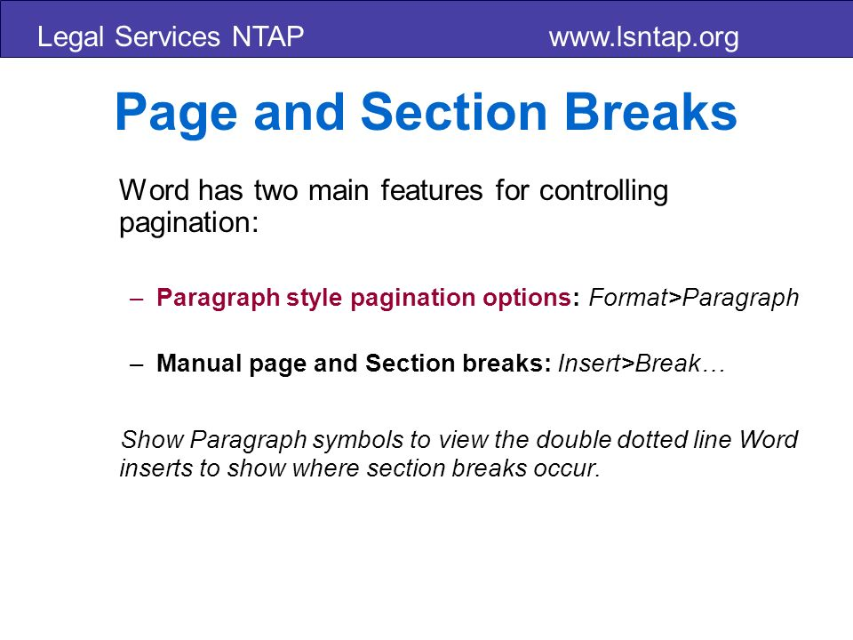 Legal Services NTAP www.lsntap.org Page and Section Breaks Word has two main features for controlling pagination: –Paragraph style pagination options: Format>Paragraph –Manual page and Section breaks: Insert>Break… Show Paragraph symbols to view the double dotted line Word inserts to show where section breaks occur.