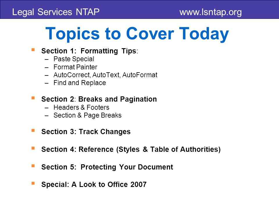 Legal Services NTAP www.lsntap.org Topics to Cover Today Section 1: Formatting Tips: –Paste Special –Format Painter –AutoCorrect, AutoText, AutoFormat –Find and Replace Section 2: Breaks and Pagination –Headers & Footers –Section & Page Breaks Section 3: Track Changes Section 4: Reference (Styles & Table of Authorities) Section 5: Protecting Your Document Special: A Look to Office 2007
