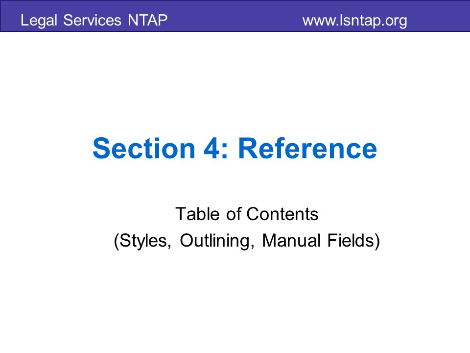 Legal Services NTAP www.lsntap.org Section 4: Reference Table of Contents (Styles, Outlining, Manual Fields)