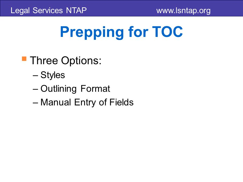 Legal Services NTAP www.lsntap.org Prepping for TOC Three Options: –Styles –Outlining Format –Manual Entry of Fields