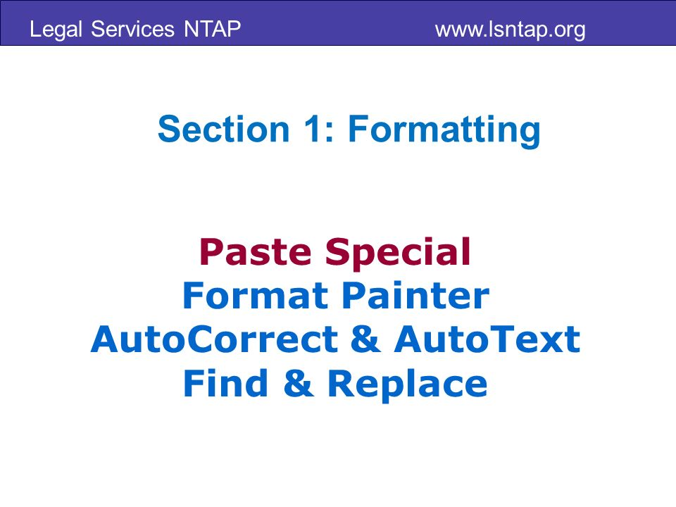 Legal Services NTAP www.lsntap.org Paste Special Format Painter AutoCorrect & AutoText Find & Replace Section 1: Formatting