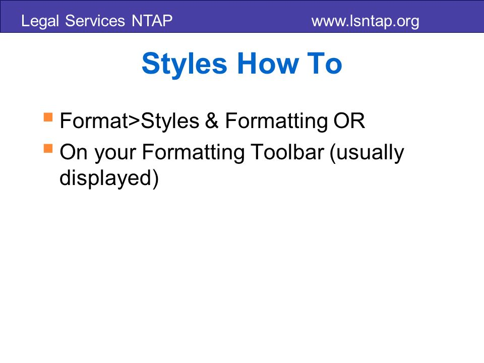 Legal Services NTAP www.lsntap.org Styles How To Format>Styles & Formatting OR On your Formatting Toolbar (usually displayed)