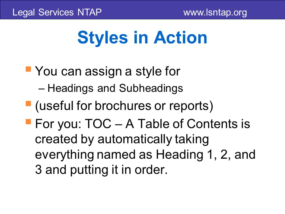 Legal Services NTAP www.lsntap.org Styles in Action You can assign a style for –Headings and Subheadings (useful for brochures or reports) For you: TOC – A Table of Contents is created by automatically taking everything named as Heading 1, 2, and 3 and putting it in order.