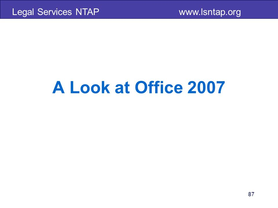 Legal Services NTAP www.lsntap.org A Look at Office 2007 87