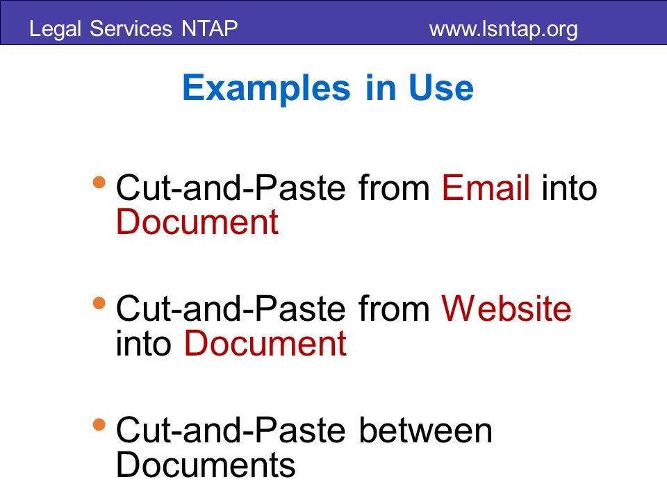 Legal Services NTAP www.lsntap.org Examples in Use Cut-and-Paste from Email into Document Cut-and-Paste from Website into Document Cut-and-Paste between Documents