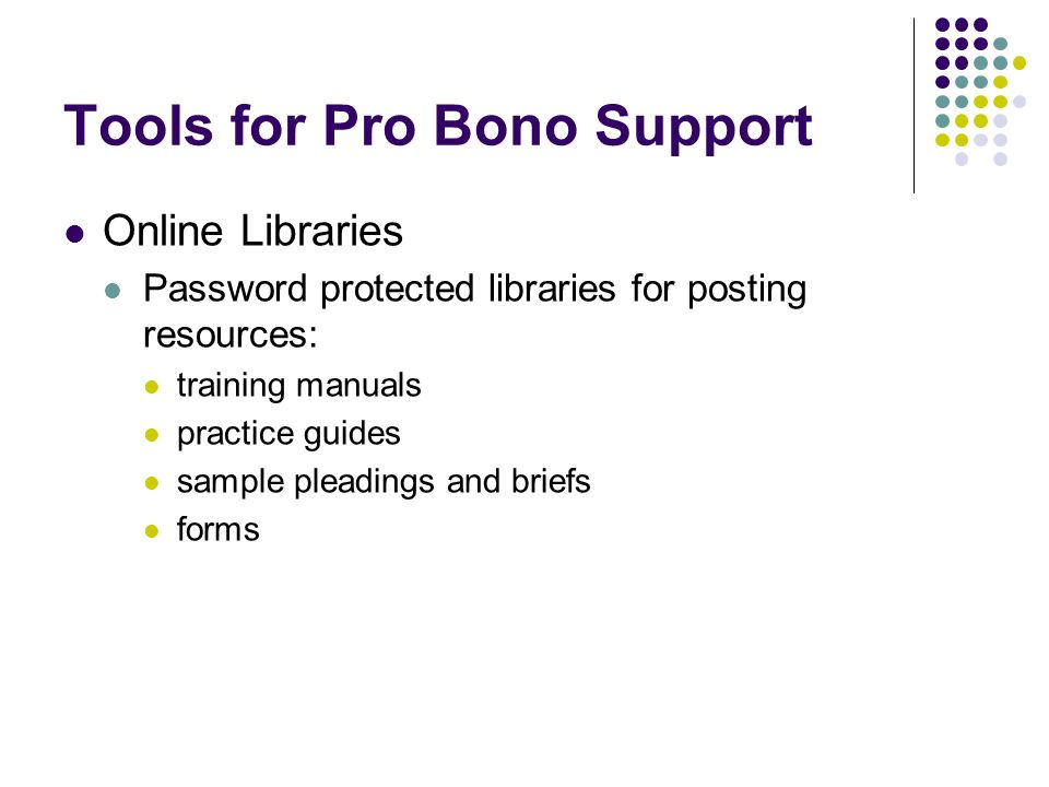 Tools for Pro Bono Support Online Libraries Password protected libraries for posting resources: training manuals practice guides sample pleadings and