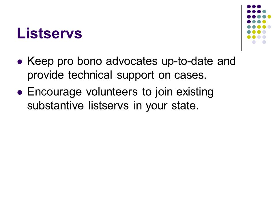 Listservs Keep pro bono advocates up-to-date and provide technical support on cases. Encourage volunteers to join existing substantive listservs in yo