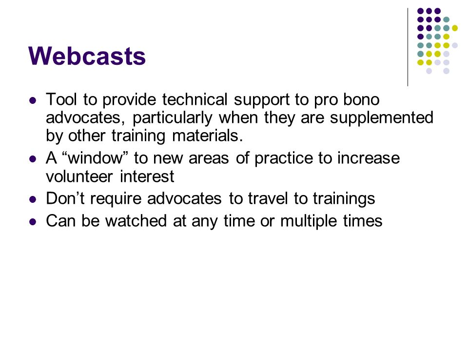 Webcasts Tool to provide technical support to pro bono advocates, particularly when they are supplemented by other training materials. A window to new