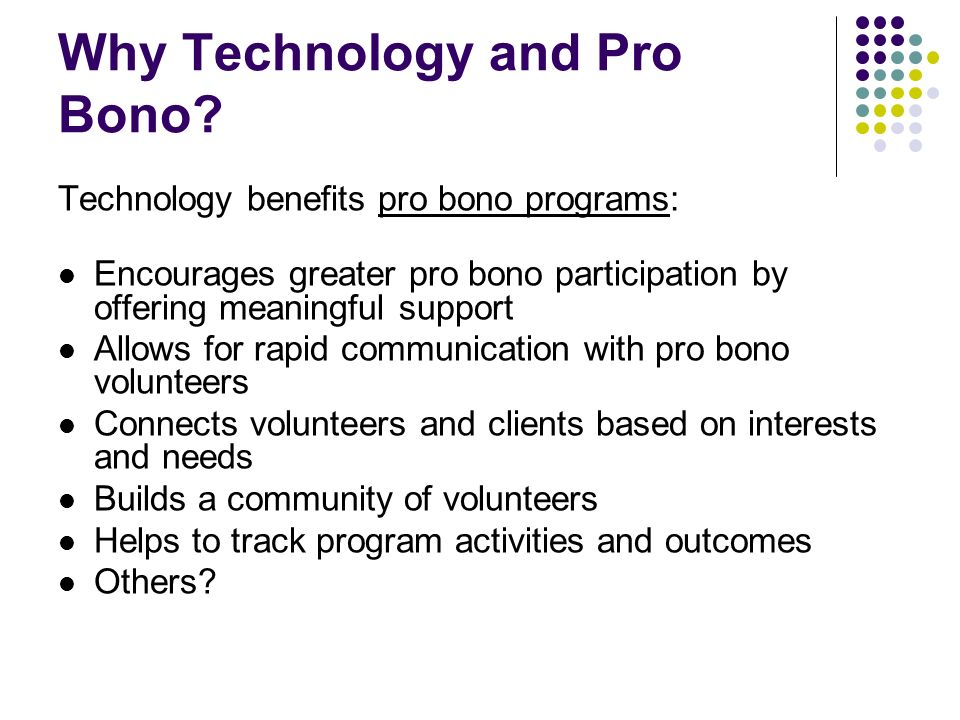 Why Technology and Pro Bono? Technology benefits pro bono programs: Encourages greater pro bono participation by offering meaningful support Allows fo