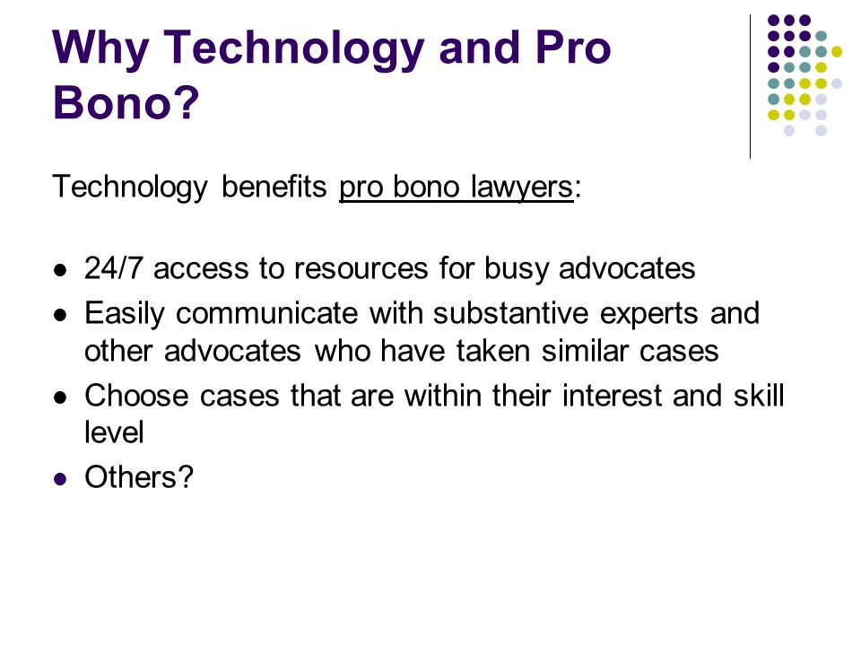 Why Technology and Pro Bono? Technology benefits pro bono lawyers: 24/7 access to resources for busy advocates Easily communicate with substantive exp