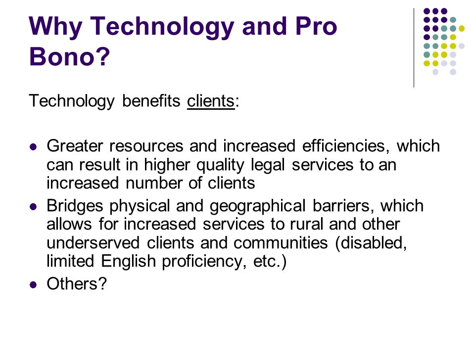 Why Technology and Pro Bono? Technology benefits clients: Greater resources and increased efficiencies, which can result in higher quality legal servi