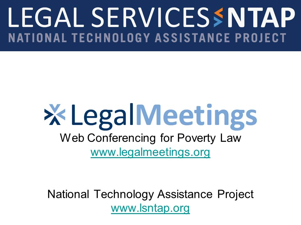 Web Conferencing for Poverty Law www.legalmeetings.org National Technology Assistance Project www.lsntap.org www.legalmeetings.org www.lsntap.org