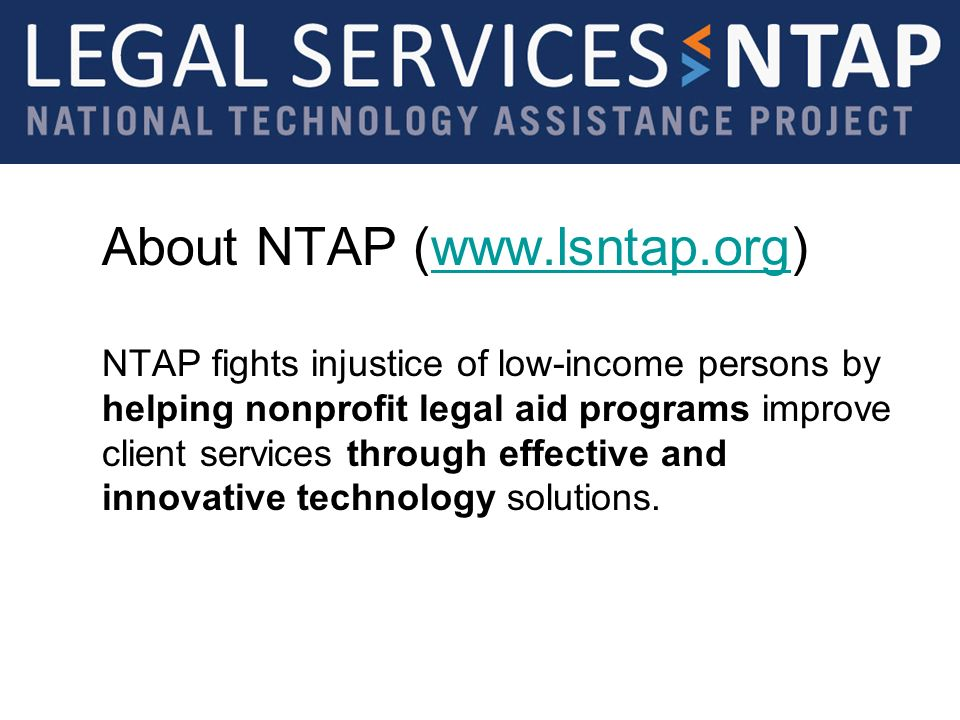 About NTAP (www.lsntap.org)www.lsntap.org NTAP fights injustice of low-income persons by helping nonprofit legal aid programs improve client services through effective and innovative technology solutions.