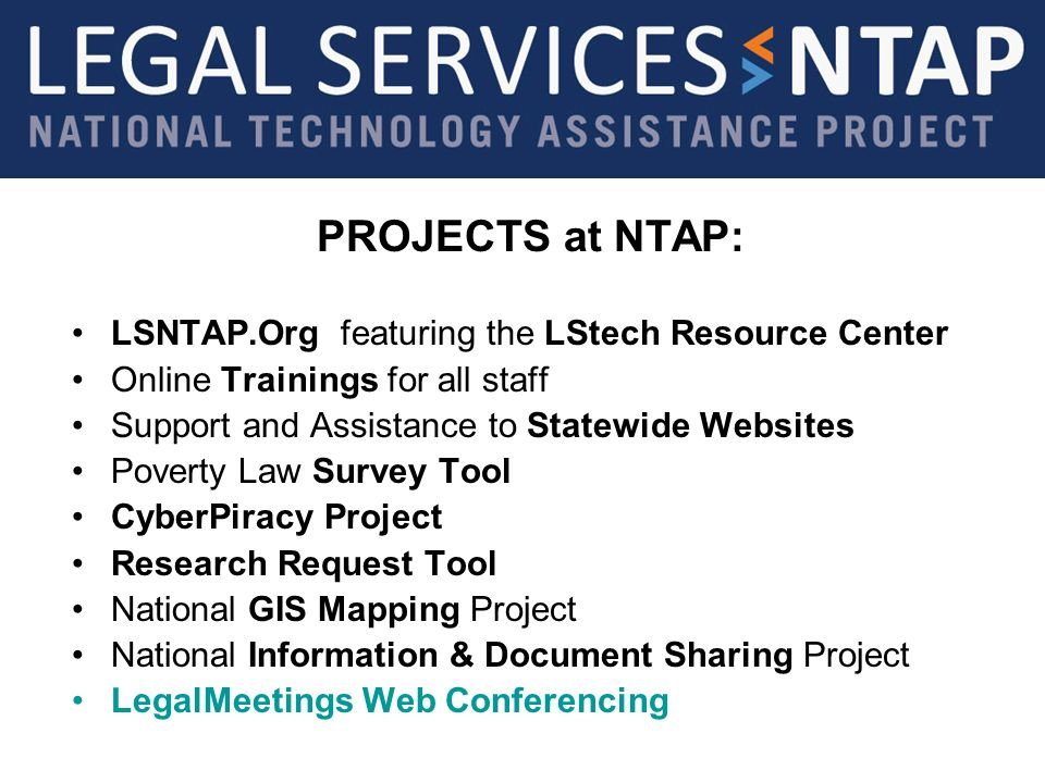 PROJECTS at NTAP: LSNTAP.Org featuring the LStech Resource Center Online Trainings for all staff Support and Assistance to Statewide Websites Poverty Law Survey Tool CyberPiracy Project Research Request Tool National GIS Mapping Project National Information & Document Sharing Project LegalMeetings Web Conferencing