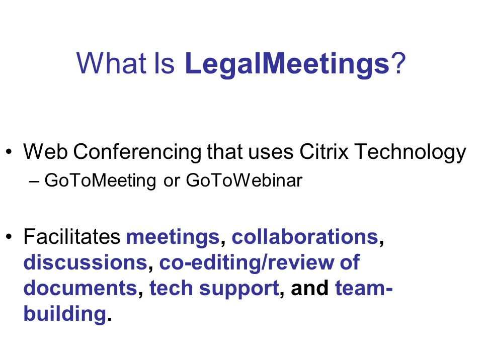 What Is LegalMeetings? Web Conferencing that uses Citrix Technology –GoToMeeting or GoToWebinar Facilitates meetings, collaborations, discussions, co-