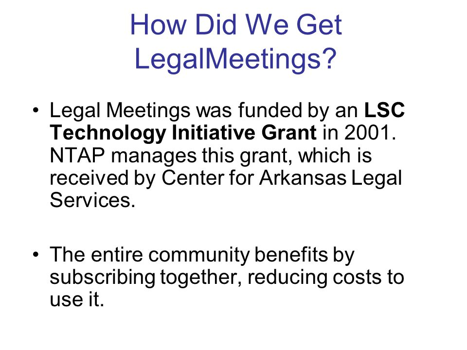 How Did We Get LegalMeetings? Legal Meetings was funded by an LSC Technology Initiative Grant in 2001. NTAP manages this grant, which is received by C