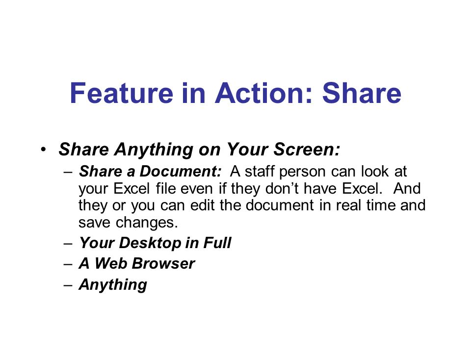 Feature in Action: Share Share Anything on Your Screen: –Share a Document: A staff person can look at your Excel file even if they dont have Excel.