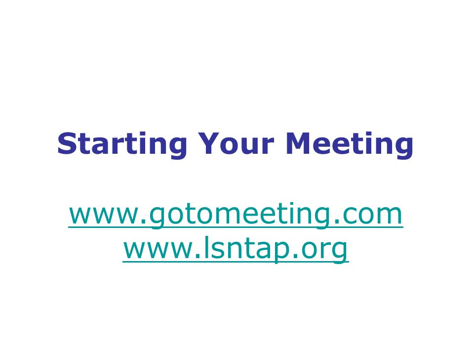Starting Your Meeting www.gotomeeting.com www.lsntap.org