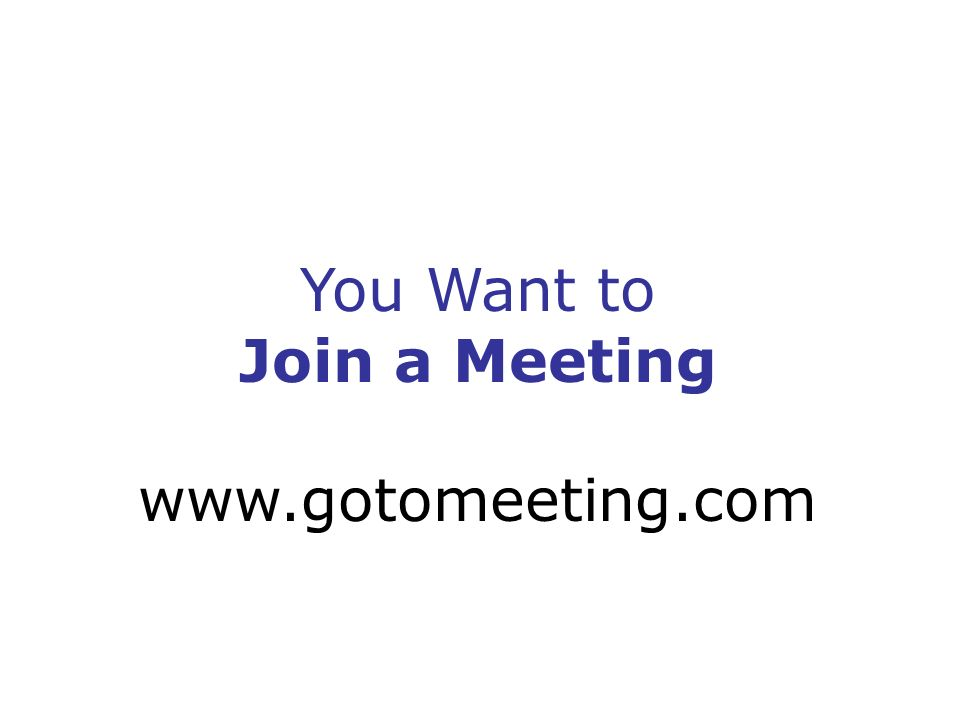 You Want to Join a Meeting www.gotomeeting.com