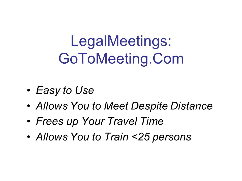 LegalMeetings: GoToMeeting.Com Easy to Use Allows You to Meet Despite Distance Frees up Your Travel Time Allows You to Train <25 persons