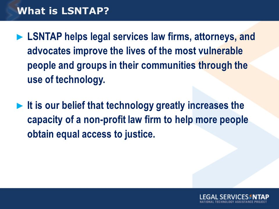 LSNTAP helps legal services law firms, attorneys, and advocates improve the lives of the most vulnerable people and groups in their communities through the use of technology.