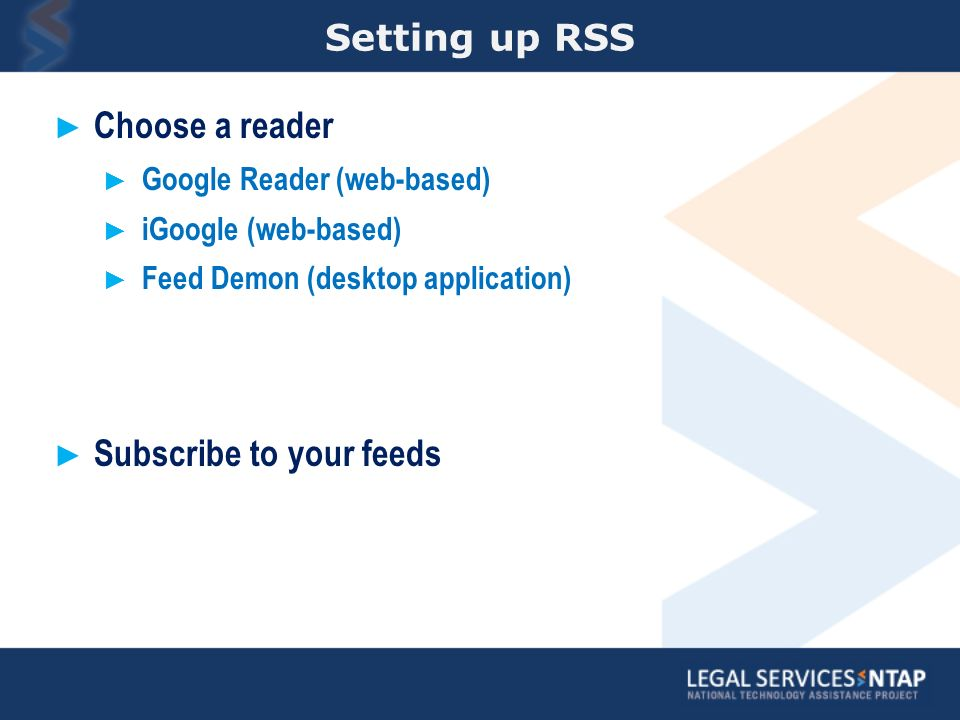 Setting up RSS Choose a reader Google Reader (web-based) iGoogle (web-based) Feed Demon (desktop application) Subscribe to your feeds