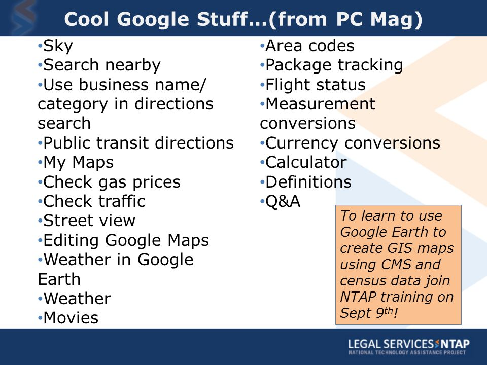 Cool Google Stuff…(from PC Mag) Sky Search nearby Use business name/ category in directions search Public transit directions My Maps Check gas prices Check traffic Street view Editing Google Maps Weather in Google Earth Weather Movies Area codes Package tracking Flight status Measurement conversions Currency conversions Calculator Definitions Q&A To learn to use Google Earth to create GIS maps using CMS and census data join NTAP training on Sept 9 th !