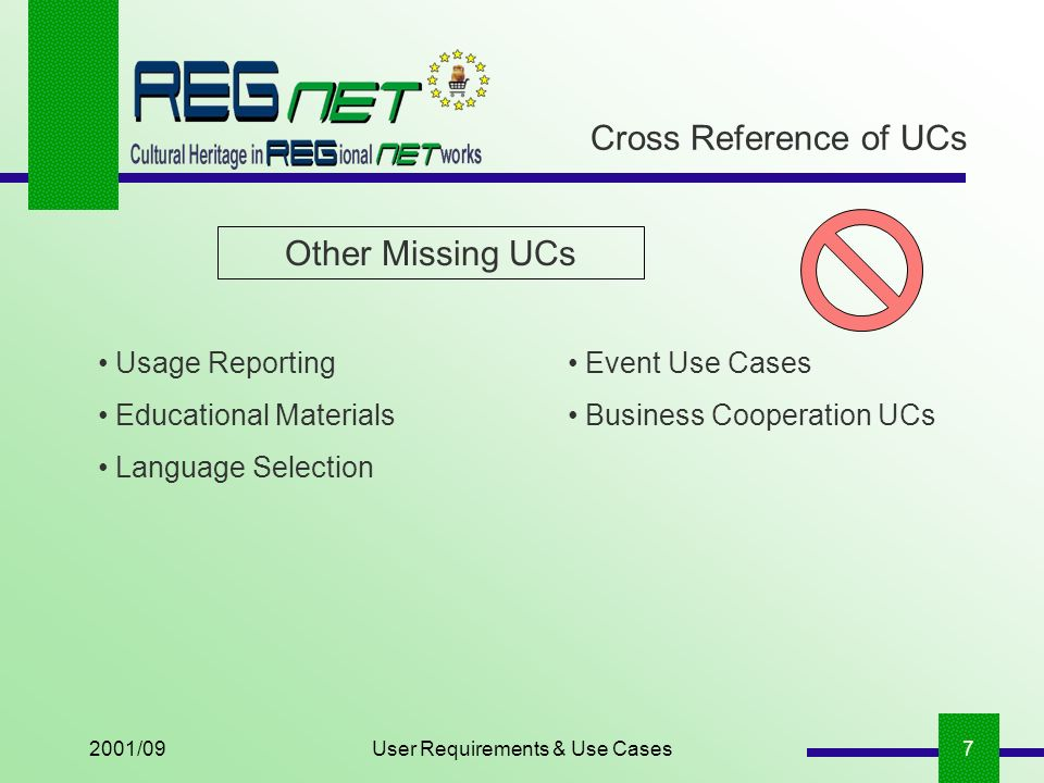 2001/09User Requirements & Use Cases7 Cross Reference of UCs Other Missing UCs Usage Reporting Educational Materials Language Selection Event Use Cases Business Cooperation UCs