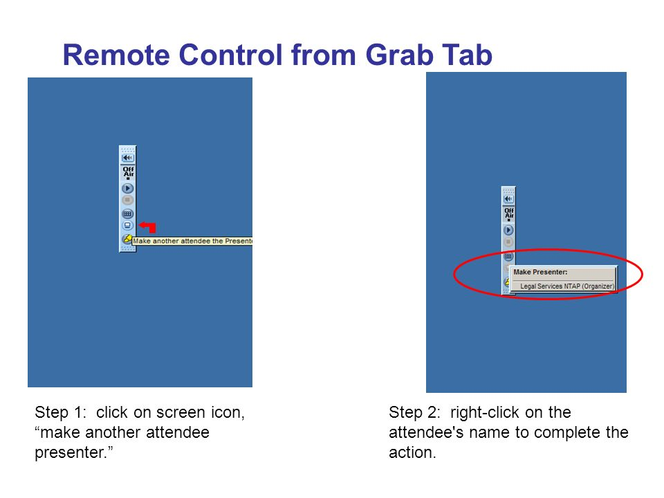 Remote Control from Grab Tab Step 1: click on screen icon, make another attendee presenter. Step 2: right-click on the attendee's name to complete the