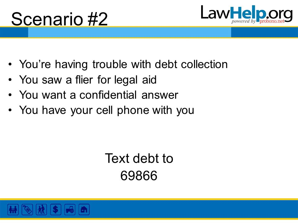 Scenario #2 Youre having trouble with debt collection You saw a flier for legal aid You want a confidential answer You have your cell phone with you Text debt to 69866