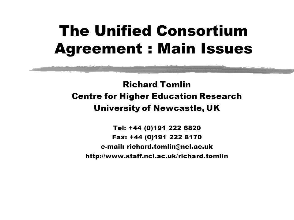 The Unified Consortium Agreement : Main Issues Richard Tomlin Centre for Higher Education Research University of Newcastle, UK Tel: +44 (0)191 222 682