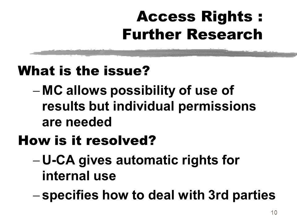 10 Access Rights : Further Research What is the issue? MC allows possibility of use of results but individual permissions are needed How is it resolve