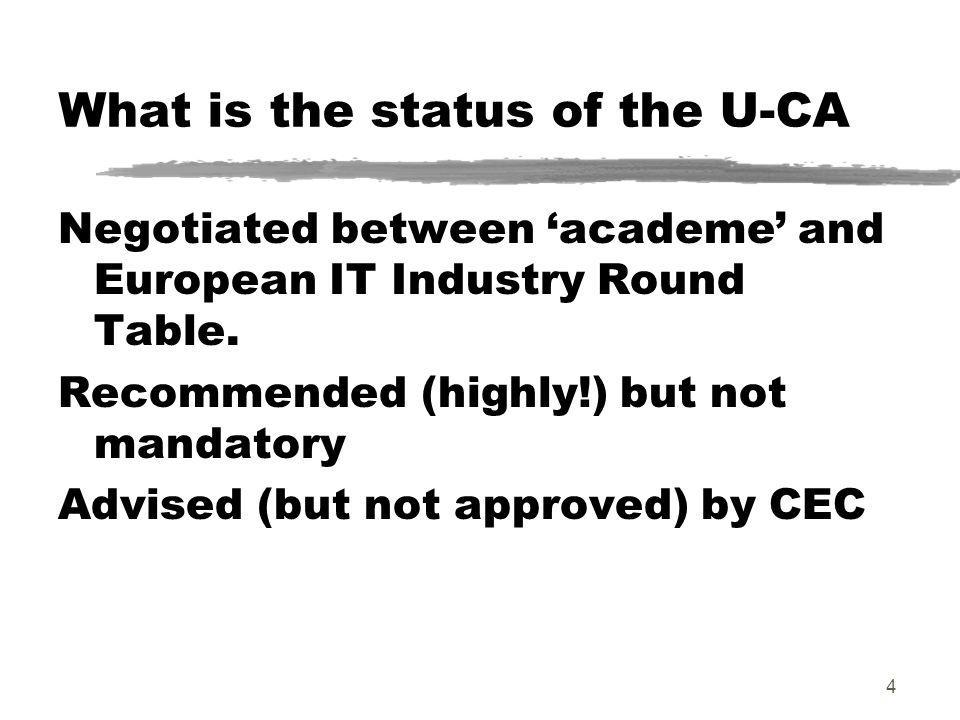 4 What is the status of the U-CA Negotiated between academe and European IT Industry Round Table. Recommended (highly!) but not mandatory Advised (but