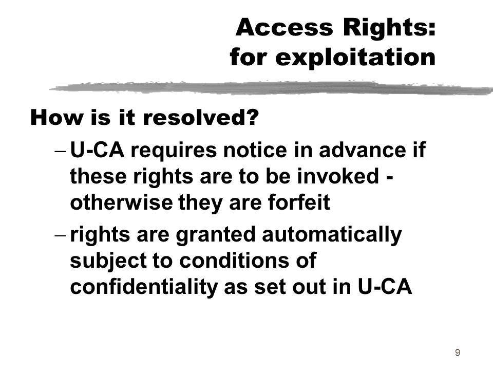 9 Access Rights: for exploitation How is it resolved? U-CA requires notice in advance if these rights are to be invoked - otherwise they are forfeit r