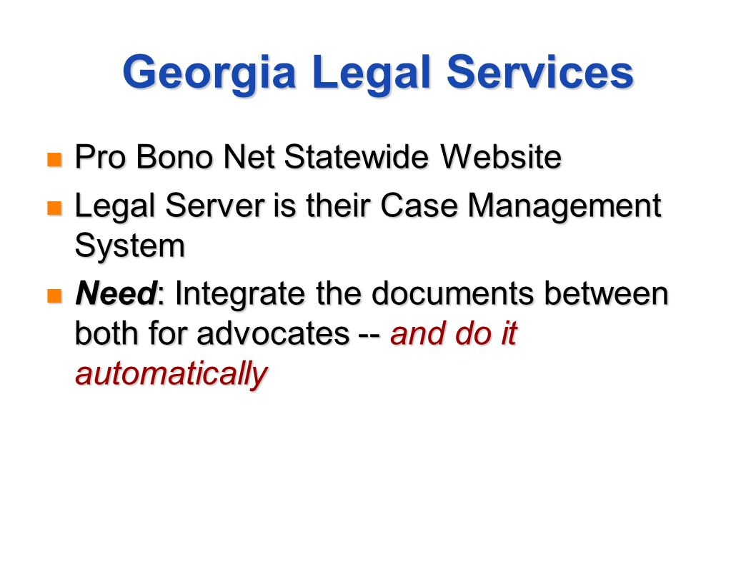 Georgia Legal Services Pro Bono Net Statewide Website Pro Bono Net Statewide Website Legal Server is their Case Management System Legal Server is their Case Management System Need: Integrate the documents between both for advocates -- and do it automatically Need: Integrate the documents between both for advocates -- and do it automatically
