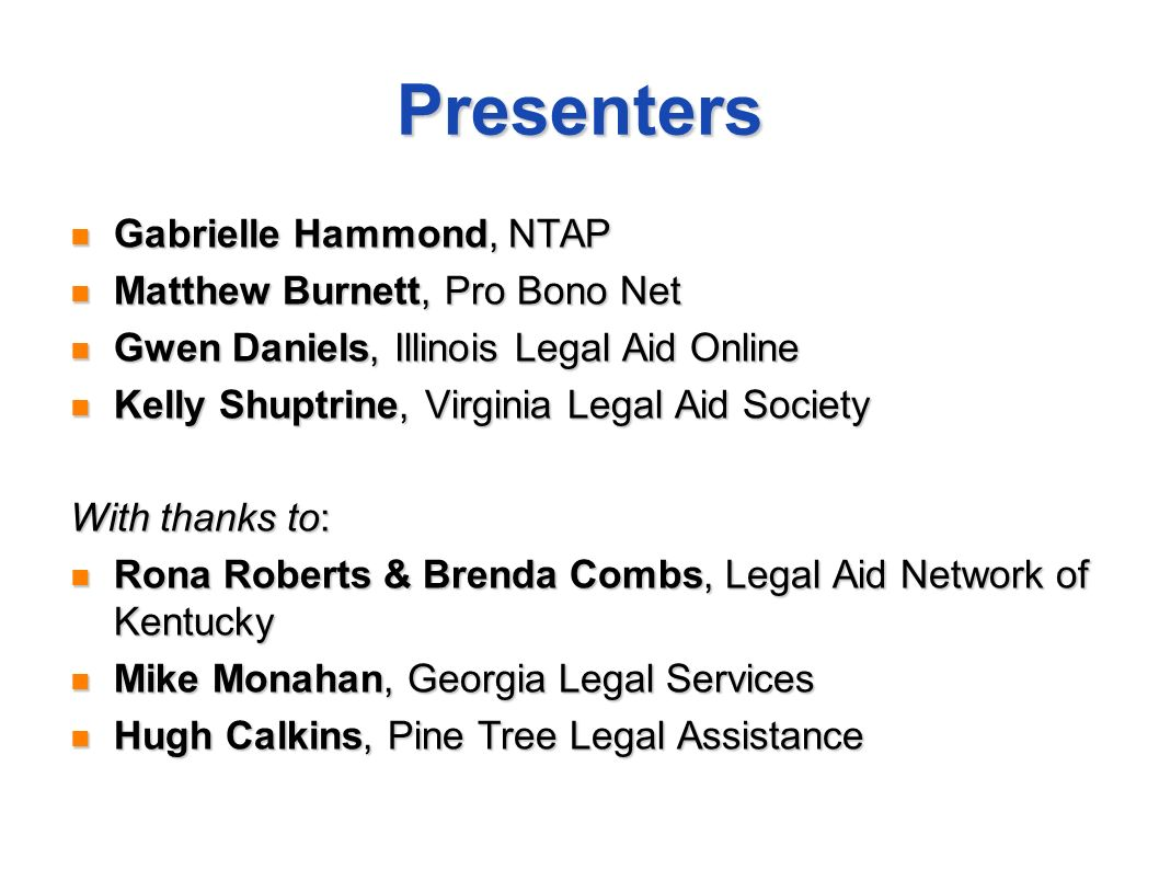 Presenters Gabrielle Hammond, NTAP Gabrielle Hammond, NTAP Matthew Burnett, Pro Bono Net Matthew Burnett, Pro Bono Net Gwen Daniels, Illinois Legal Aid Online Gwen Daniels, Illinois Legal Aid Online Kelly Shuptrine, Virginia Legal Aid Society Kelly Shuptrine, Virginia Legal Aid Society With thanks to: Rona Roberts & Brenda Combs, Legal Aid Network of Kentucky Rona Roberts & Brenda Combs, Legal Aid Network of Kentucky Mike Monahan, Georgia Legal Services Mike Monahan, Georgia Legal Services Hugh Calkins, Pine Tree Legal Assistance Hugh Calkins, Pine Tree Legal Assistance