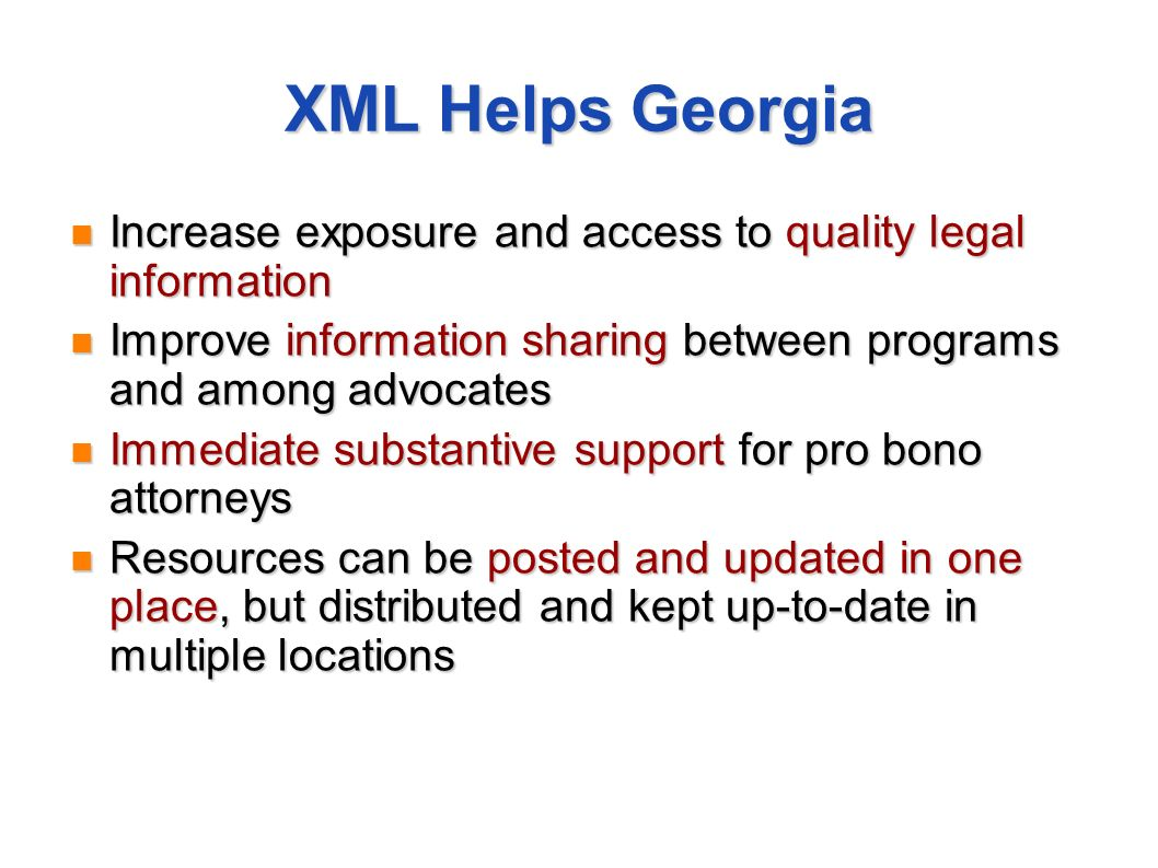 XML Helps Georgia Increase exposure and access to quality legal information Increase exposure and access to quality legal information Improve information sharing between programs and among advocates Improve information sharing between programs and among advocates Immediate substantive support for pro bono attorneys Immediate substantive support for pro bono attorneys Resources can be posted and updated in one place, but distributed and kept up-to-date in multiple locations Resources can be posted and updated in one place, but distributed and kept up-to-date in multiple locations