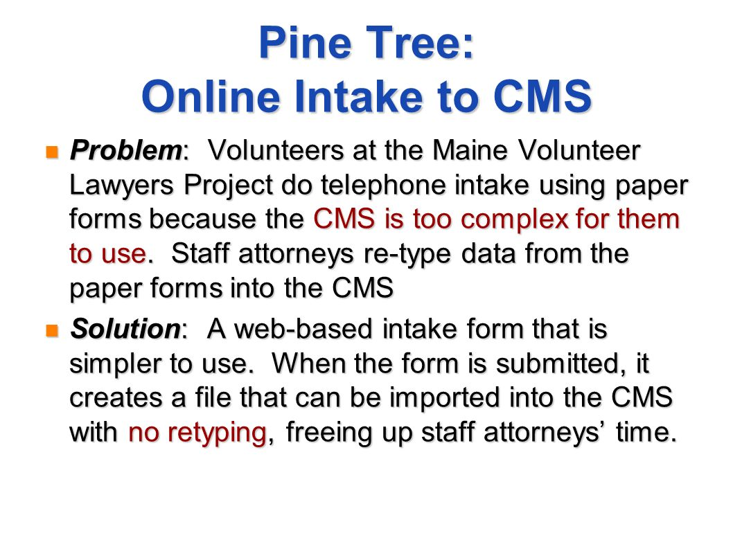 Pine Tree: Online Intake to CMS Problem: Volunteers at the Maine Volunteer Lawyers Project do telephone intake using paper forms because the CMS is too complex for them to use.
